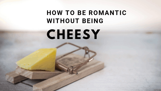 How to be Romantic without being Cheesy